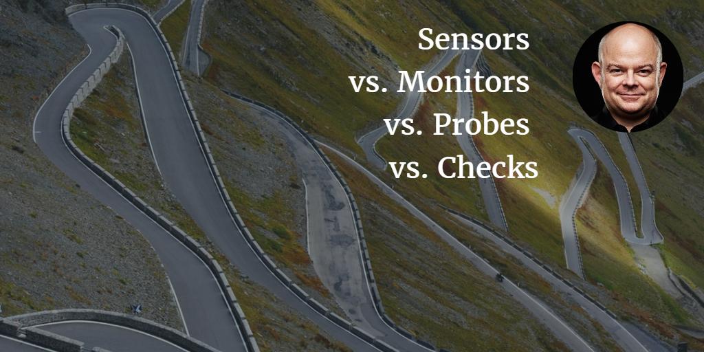 Sensors vs. Monitors vs. Probes vs.Checks