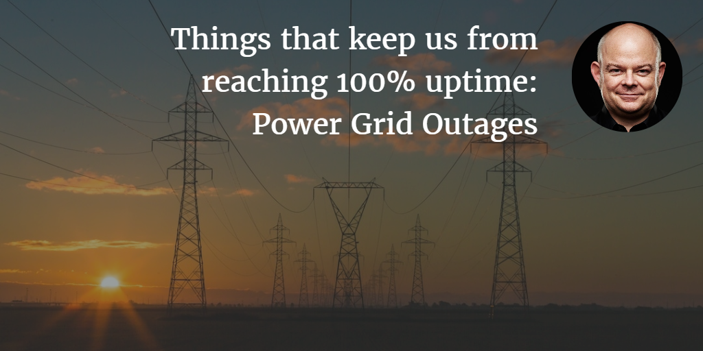 Things that keep us from reaching 100% uptime: Power Grid Outages